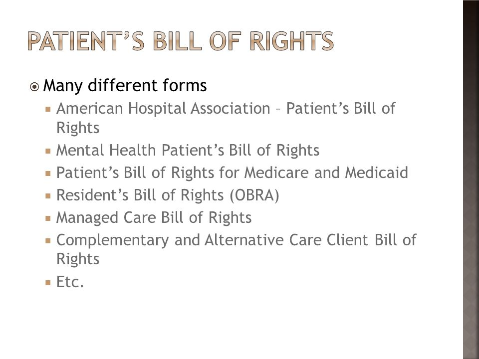  Many different forms  American Hospital Association – Patient's Bill of Rights  Mental Health Patient's Bill of Rights  Patient's Bill of Rights for Medicare and Medicaid  Resident's Bill of Rights (OBRA)  Managed Care Bill of Rights  Complementary and Alternative Care Client Bill of Rights  Etc.