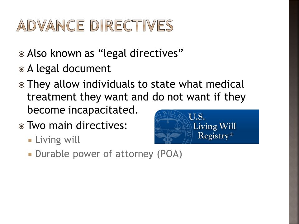  Also known as legal directives  A legal document  They allow individuals to state what medical treatment they want and do not want if they become incapacitated.