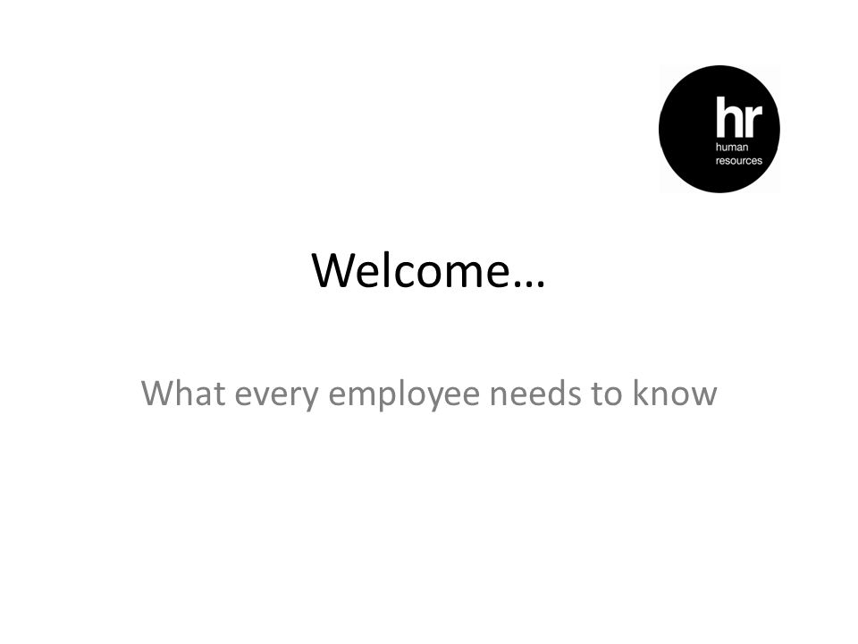 Welcome… What every employee needs to know
