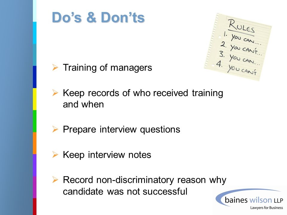 Do's & Don'ts  Training of managers  Keep records of who received training and when  Prepare interview questions  Keep interview notes  Record non-discriminatory reason why candidate was not successful