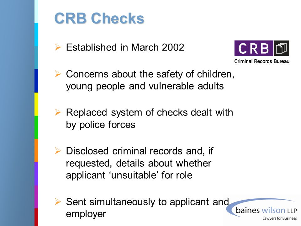CRB Checks  Established in March 2002  Concerns about the safety of children, young people and vulnerable adults  Replaced system of checks dealt with by police forces  Disclosed criminal records and, if requested, details about whether applicant 'unsuitable' for role  Sent simultaneously to applicant and employer