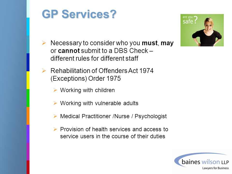 GP Services?  Necessary to consider who you must, may or cannot submit to a DBS Check – different rules for different staff  Rehabilitation of Offen