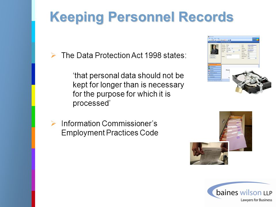 Keeping Personnel Records  The Data Protection Act 1998 states: 'that personal data should not be kept for longer than is necessary for the purpose for which it is processed'  Information Commissioner's Employment Practices Code