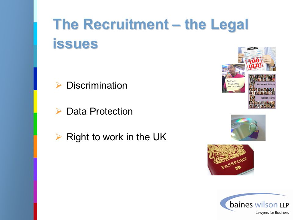 The Recruitment – the Legal issues  Discrimination  Data Protection  Right to work in the UK