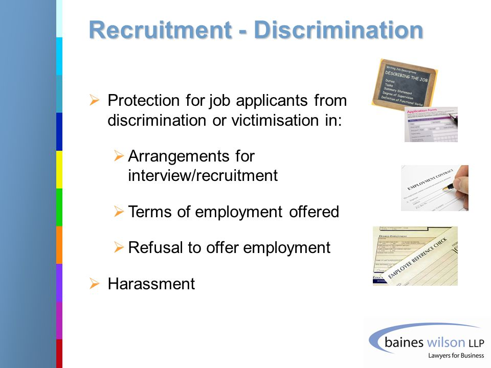 Recruitment - Discrimination  Protection for job applicants from discrimination or victimisation in:  Arrangements for interview/recruitment  Terms of employment offered  Refusal to offer employment  Harassment
