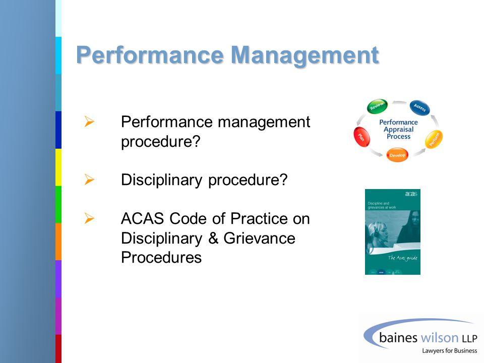 Performance Management  Performance management procedure?  Disciplinary procedure?  ACAS Code of Practice on Disciplinary & Grievance Procedures