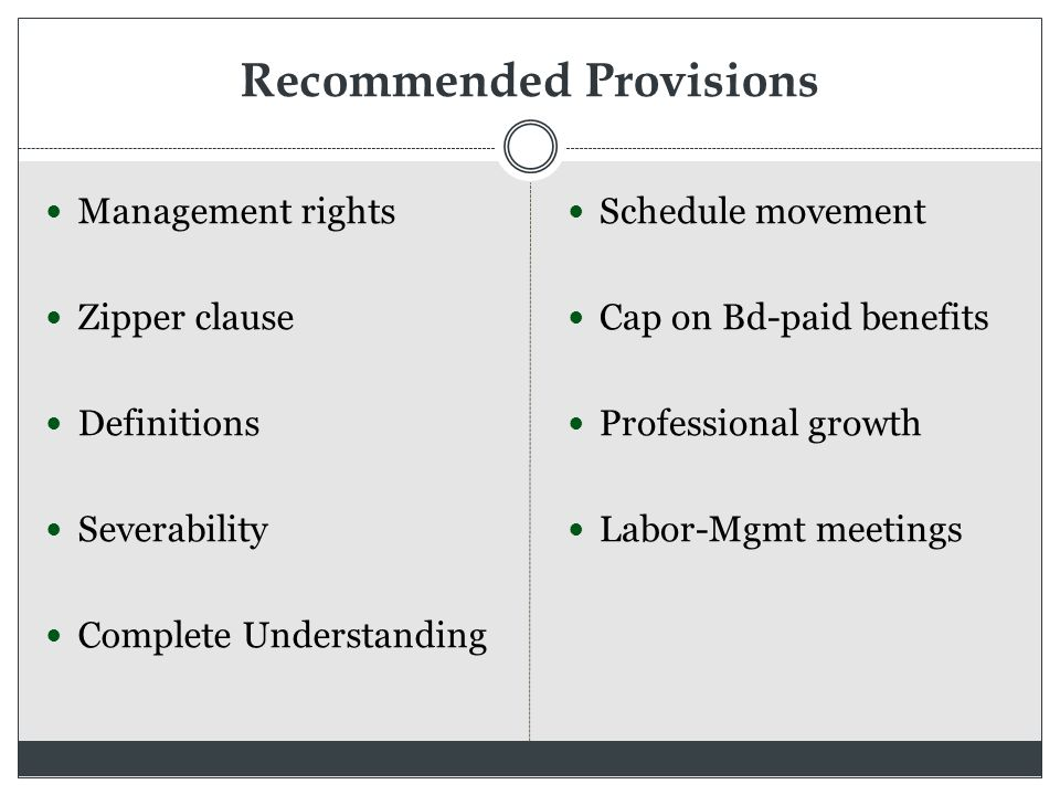 Recommended Provisions Management rights Zipper clause Definitions Severability Complete Understanding Schedule movement Cap on Bd-paid benefits Professional growth Labor-Mgmt meetings