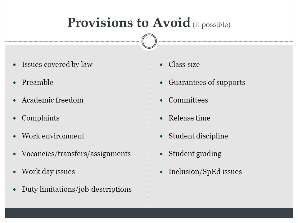 Provisions to Avoid (if possible) Issues covered by law Preamble Academic freedom Complaints Work environment Vacancies/transfers/assignments Work day issues Duty limitations/job descriptions Class size Guarantees of supports Committees Release time Student discipline Student grading Inclusion/SpEd issues