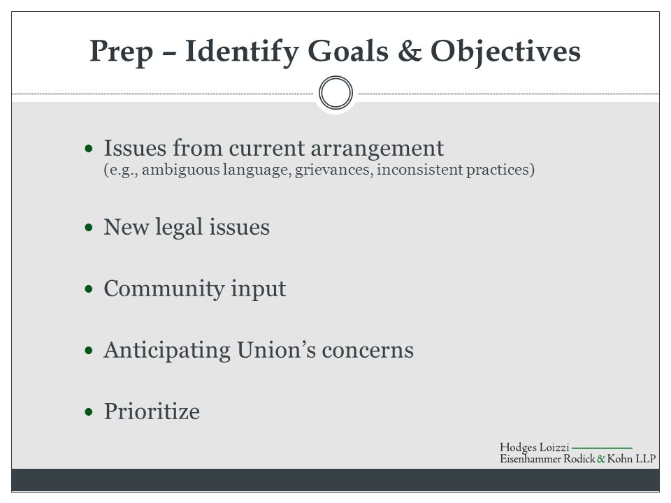Prep – Identify Goals & Objectives Issues from current arrangement (e.g., ambiguous language, grievances, inconsistent practices) New legal issues Community input Anticipating Union's concerns Prioritize