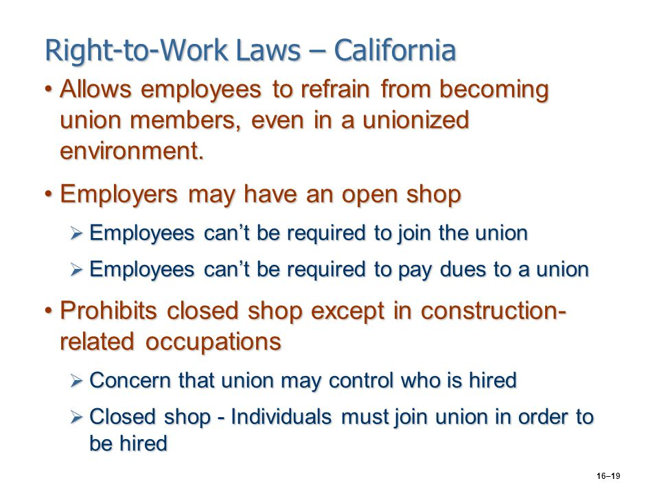 16–19 Right-to-Work Laws – California Allows employees to refrain from becoming union members, even in a unionized environment.Allows employees to ref
