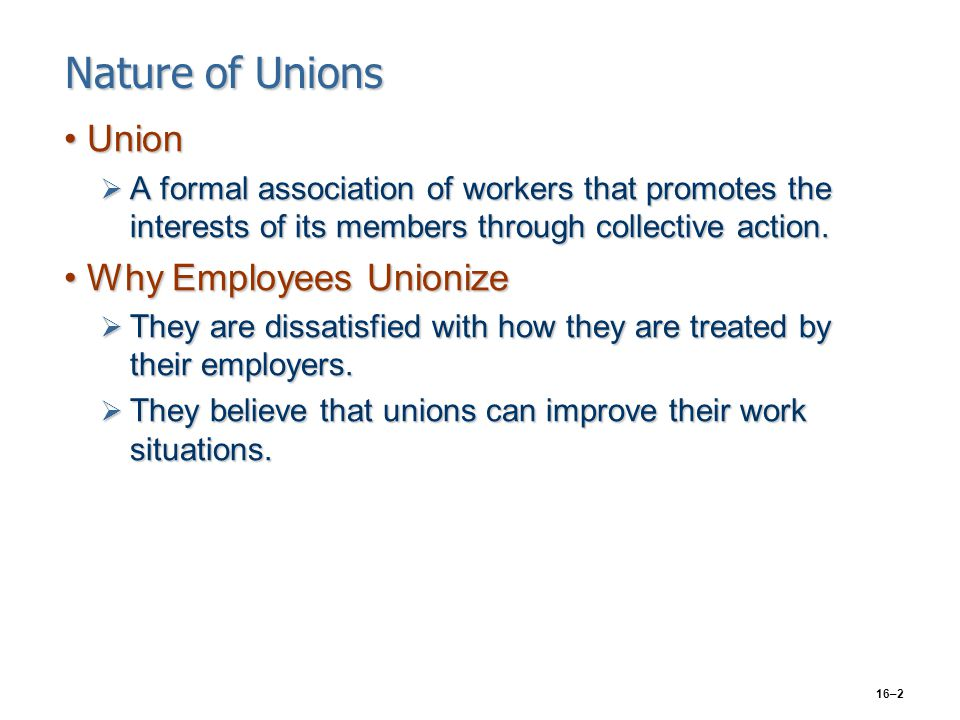 16–2 Nature of Unions UnionUnion  A formal association of workers that promotes the interests of its members through collective action. Why Employees
