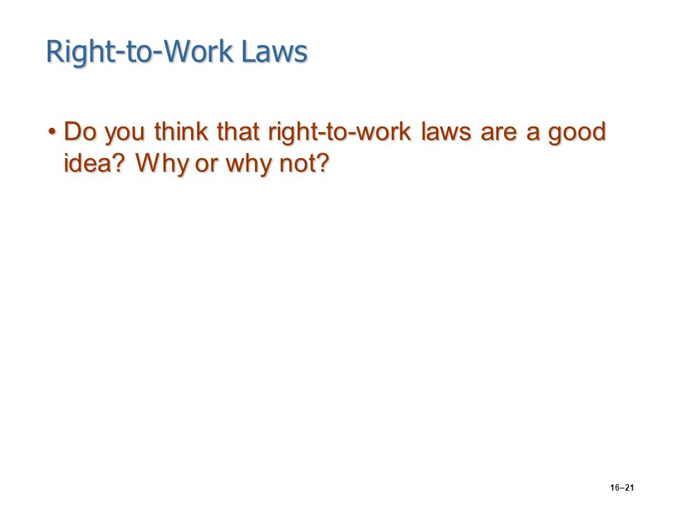 16–21 Right-to-Work Laws Do you think that right-to-work laws are a good idea? Why or why not?Do you think that right-to-work laws are a good idea? Wh