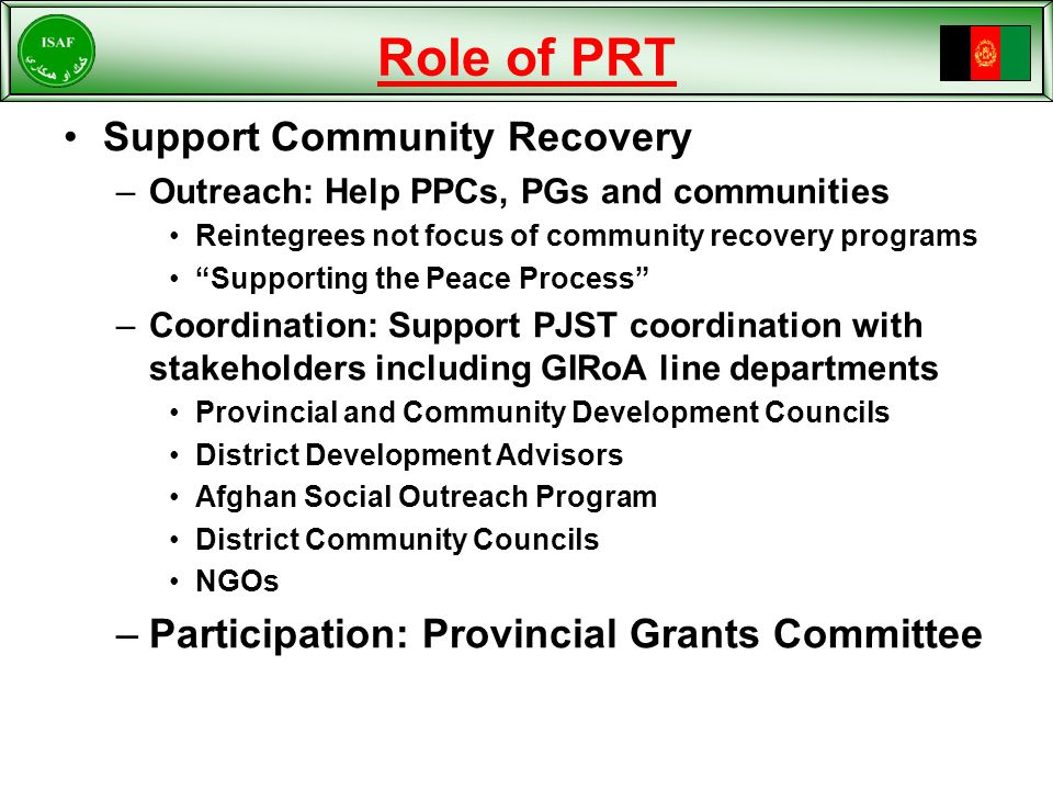 Role of PRT Support Community Recovery –Outreach: Help PPCs, PGs and communities Reintegrees not focus of community recovery programs Supporting the Peace Process –Coordination: Support PJST coordination with stakeholders including GIRoA line departments Provincial and Community Development Councils District Development Advisors Afghan Social Outreach Program District Community Councils NGOs –Participation: Provincial Grants Committee