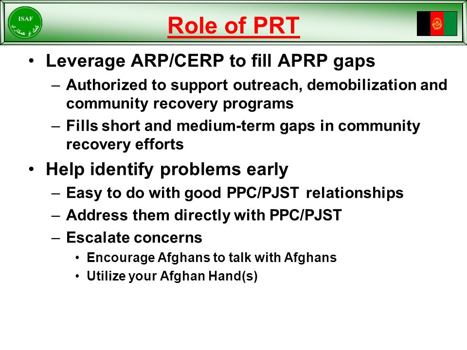 Role of PRT Leverage ARP/CERP to fill APRP gaps –Authorized to support outreach, demobilization and community recovery programs –Fills short and medium-term gaps in community recovery efforts Help identify problems early –Easy to do with good PPC/PJST relationships –Address them directly with PPC/PJST –Escalate concerns Encourage Afghans to talk with Afghans Utilize your Afghan Hand(s)