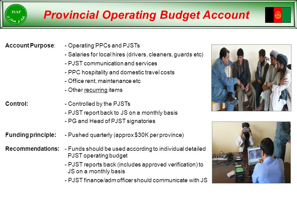 Provincial Operating Budget Account Account Purpose:- Operating PPCs and PJSTs - Salaries for local hires (drivers, cleaners, guards etc) - PJST communication and services - PPC hospitality and domestic travel costs - Office rent, maintenance etc - Other recurring items Control:- Controlled by the PJSTs - PJST report back to JS on a monthly basis - PG and Head of PJST signatories Funding principle:- Pushed quarterly (approx $30K per province) Recommendations:- Funds should be used according to individual detailed PJST operating budget - PJST reports back (includes approved verification) to JS on a monthly basis - PJST finance/adm officer should communicate with JS