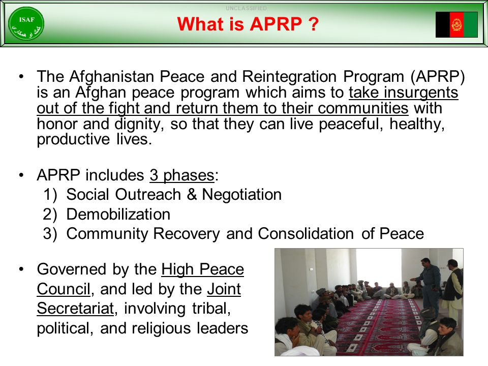 APRP Broad Characteristics Afghan Led Program that peacefully returns fighters to their communities – 'Reintegration takes fighters out of the fight' Supports COIN Whilst Being Enabled by COIN—Offensive Tool Can Cut the Traditional Afghan Cycle of Violence Absolutely No Dilution of the Kinetic or Offensive 'Strike' Operations – very important that ISAF and ANSF fully understand this Utilizes Traditional Cultural Methods - Elders, Shuras etc.