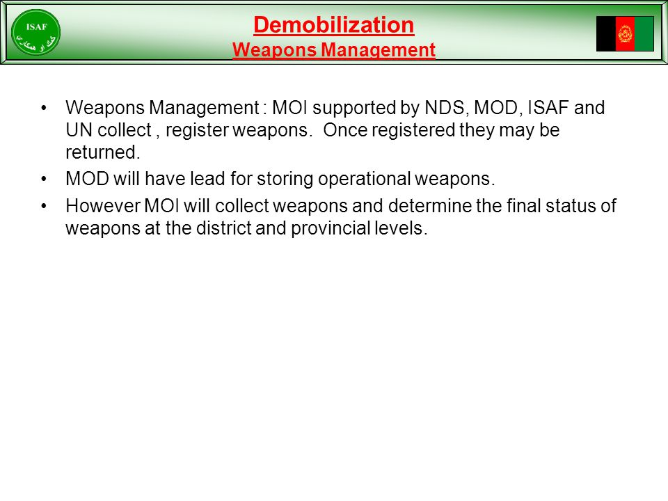 Demobilization Weapons Management Weapons Management : MOI supported by NDS, MOD, ISAF and UN collect, register weapons.
