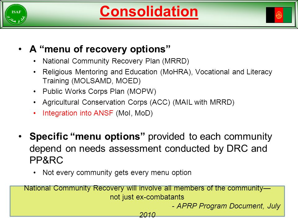 Consolidation A menu of recovery options National Community Recovery Plan (MRRD) Religious Mentoring and Education (MoHRA), Vocational and Literacy Training (MOLSAMD, MOED) Public Works Corps Plan (MOPW) Agricultural Conservation Corps (ACC) (MAIL with MRRD) Integration into ANSF (MoI, MoD) Specific menu options provided to each community depend on needs assessment conducted by DRC and PP&RC Not every community gets every menu option National Community Recovery will involve all members of the community— not just ex-combatants - APRP Program Document, July 2010