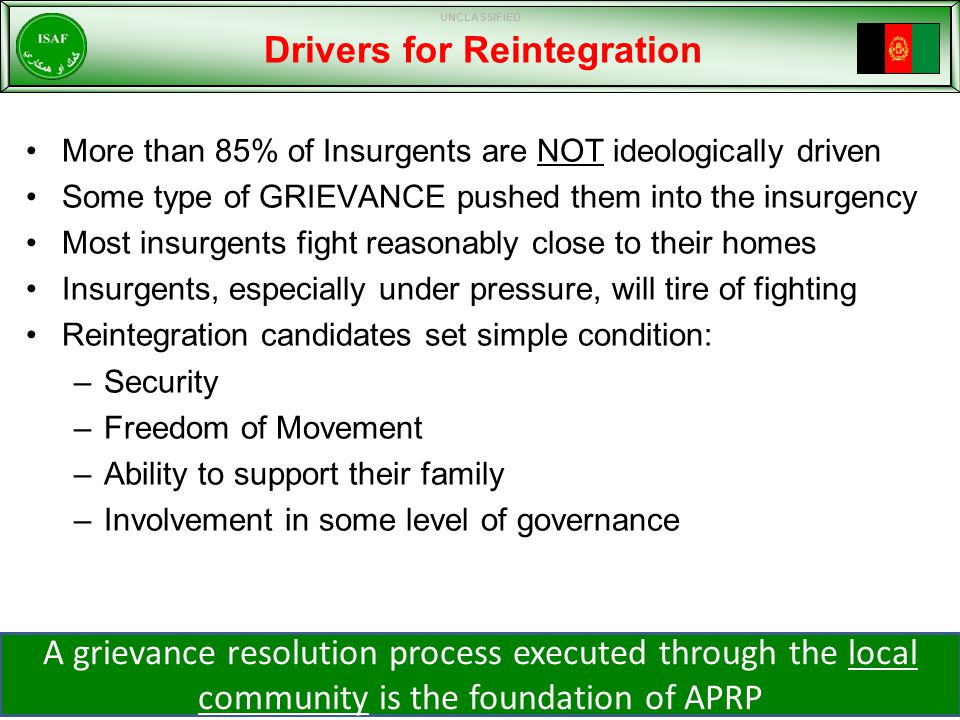 Drivers for Reintegration More than 85% of Insurgents are NOT ideologically driven Some type of GRIEVANCE pushed them into the insurgency Most insurgents fight reasonably close to their homes Insurgents, especially under pressure, will tire of fighting Reintegration candidates set simple condition: –Security –Freedom of Movement –Ability to support their family –Involvement in some level of governance A grievance resolution process executed through the local community is the foundation of APRP UNCLASSIFIED