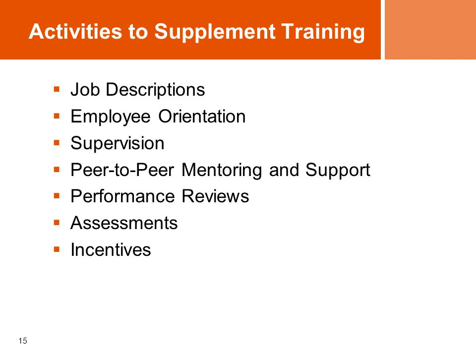 15 Activities to Supplement Training  Job Descriptions  Employee Orientation  Supervision  Peer-to-Peer Mentoring and Support  Performance Review