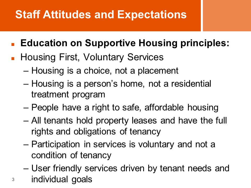 3 Staff Attitudes and Expectations Education on Supportive Housing principles: Housing First, Voluntary Services –Housing is a choice, not a placement