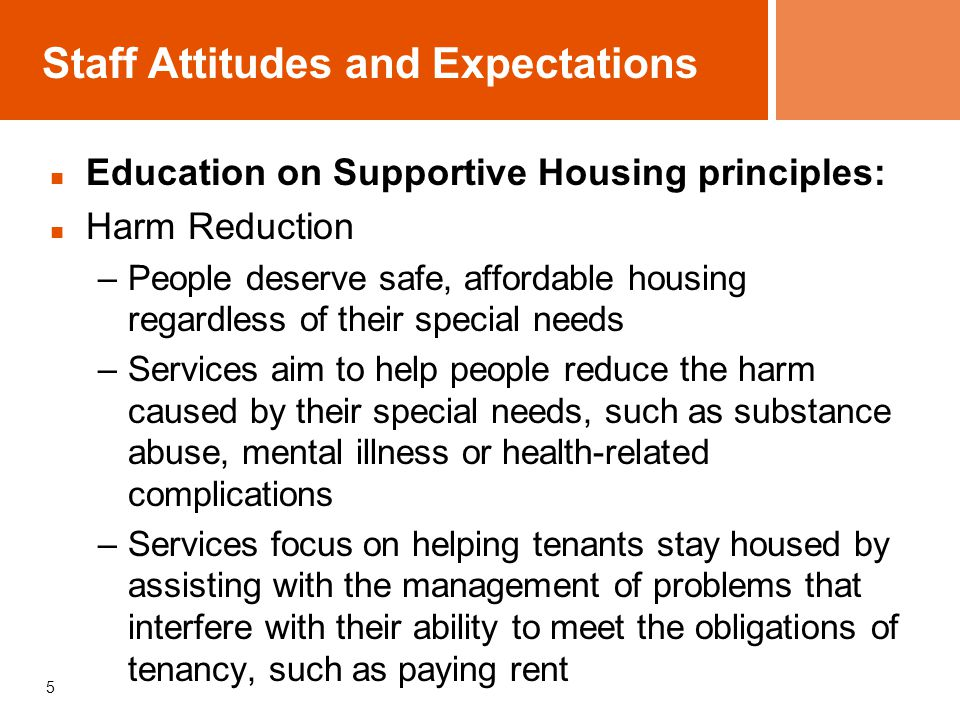 Staff Attitudes and Expectations Education on Supportive Housing principles: Harm Reduction –People deserve safe, affordable housing regardless of the