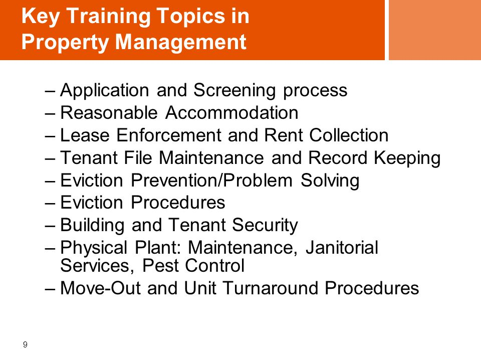 9 Key Training Topics in Property Management –Application and Screening process –Reasonable Accommodation –Lease Enforcement and Rent Collection –Tena