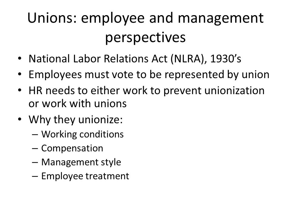 Unions: employee and management perspectives National Labor Relations Act (NLRA), 1930's Employees must vote to be represented by union HR needs to ei