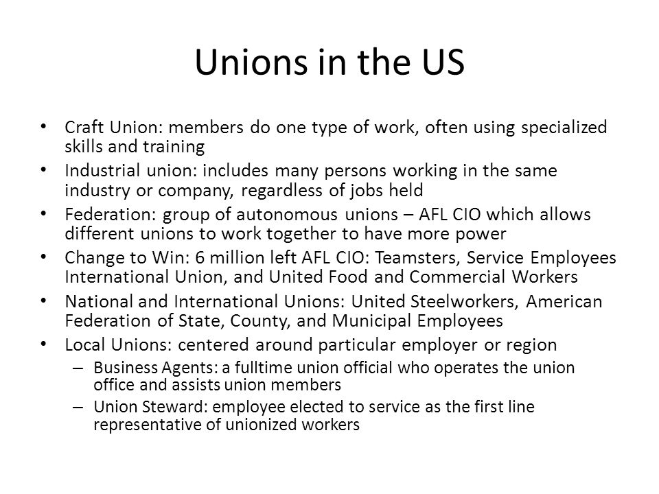 Unions in the US Craft Union: members do one type of work, often using specialized skills and training Industrial union: includes many persons working
