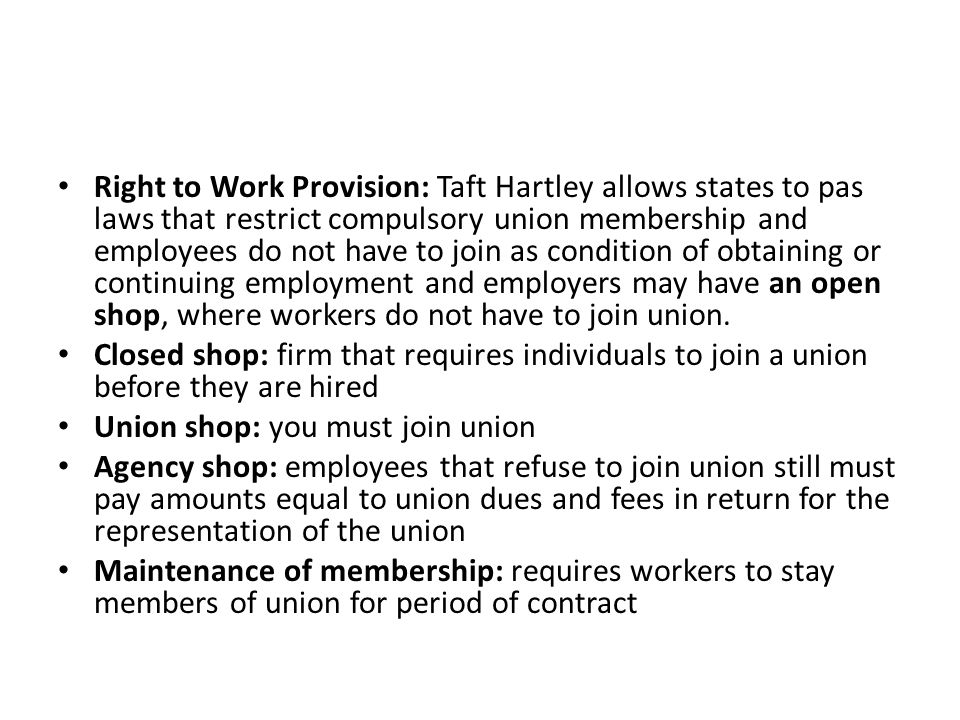 Right to Work Provision: Taft Hartley allows states to pas laws that restrict compulsory union membership and employees do not have to join as conditi