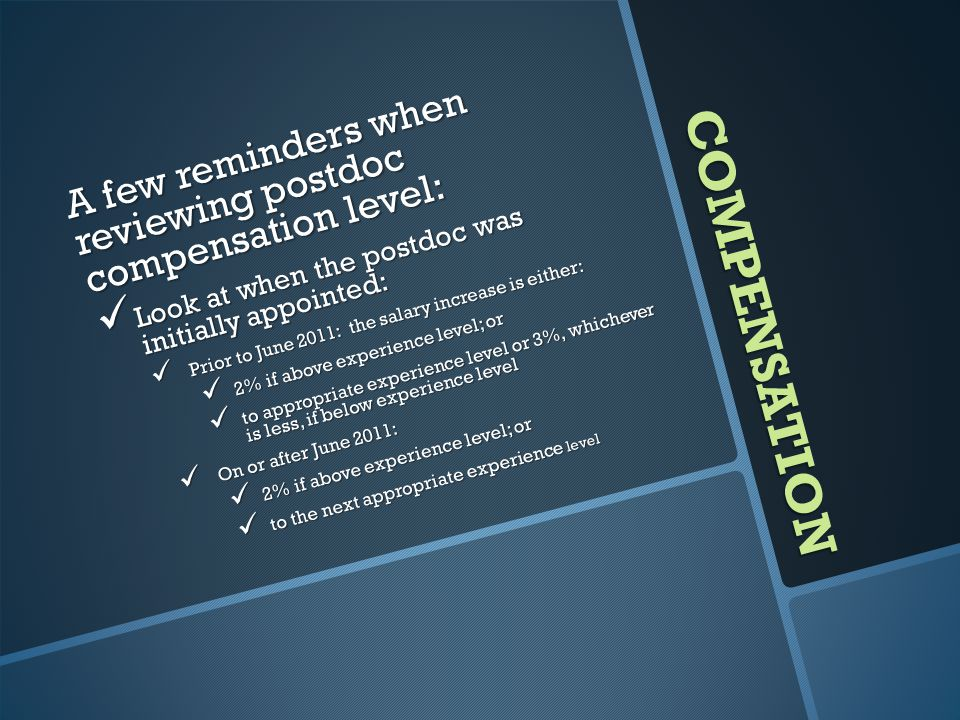 COMPENSATION A few reminders when reviewing postdoc compensation level: Look at when the postdoc was initially appointed: Look at when the postdoc was initially appointed: Prior to June 2011: the salary increase is either: Prior to June 2011: the salary increase is either: 2% if above experience level; or 2% if above experience level; or to appropriate experience level or 3%, whichever is less, if below experience level to appropriate experience level or 3%, whichever is less, if below experience level On or after June 2011: On or after June 2011: 2% if above experience level; or 2% if above experience level; or to the next appropriate experience level to the next appropriate experience level