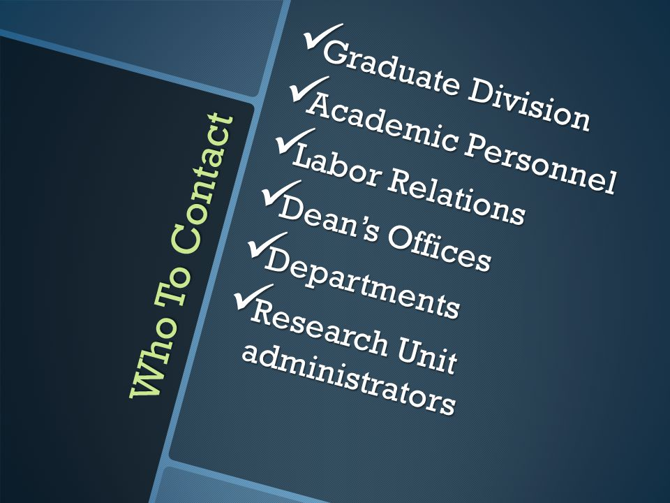Who To Contact Graduate Division Graduate Division Academic Personnel Academic Personnel Labor Relations Labor Relations Dean's Offices Dean's Offices Departments Departments Research Unit administrators Research Unit administrators