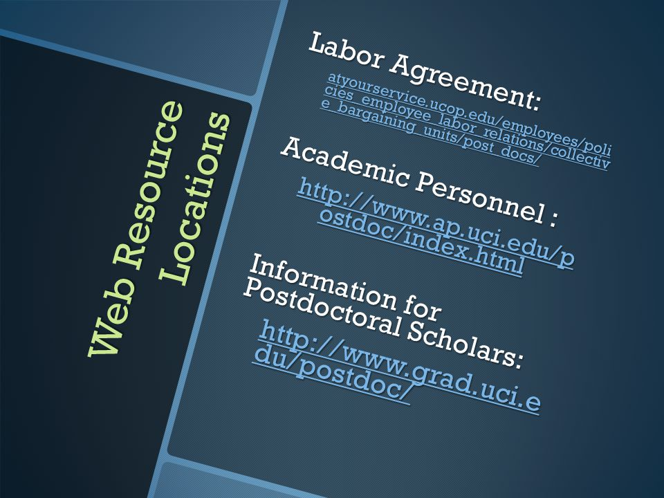 Web Resource Locations Labor Agreement: atyourservice.ucop.edu/employees/poli cies_employee_labor_relations/collectiv e_bargaining_units/post_docs/ atyourservice.ucop.edu/employees/poli cies_employee_labor_relations/collectiv e_bargaining_units/post_docs/ Academic Personnel : http://www.ap.uci.edu/p ostdoc/index.html http://www.ap.uci.edu/p ostdoc/index.html Information for Postdoctoral Scholars: http://www.grad.uci.e du/postdoc/ http://www.grad.uci.e du/postdoc/