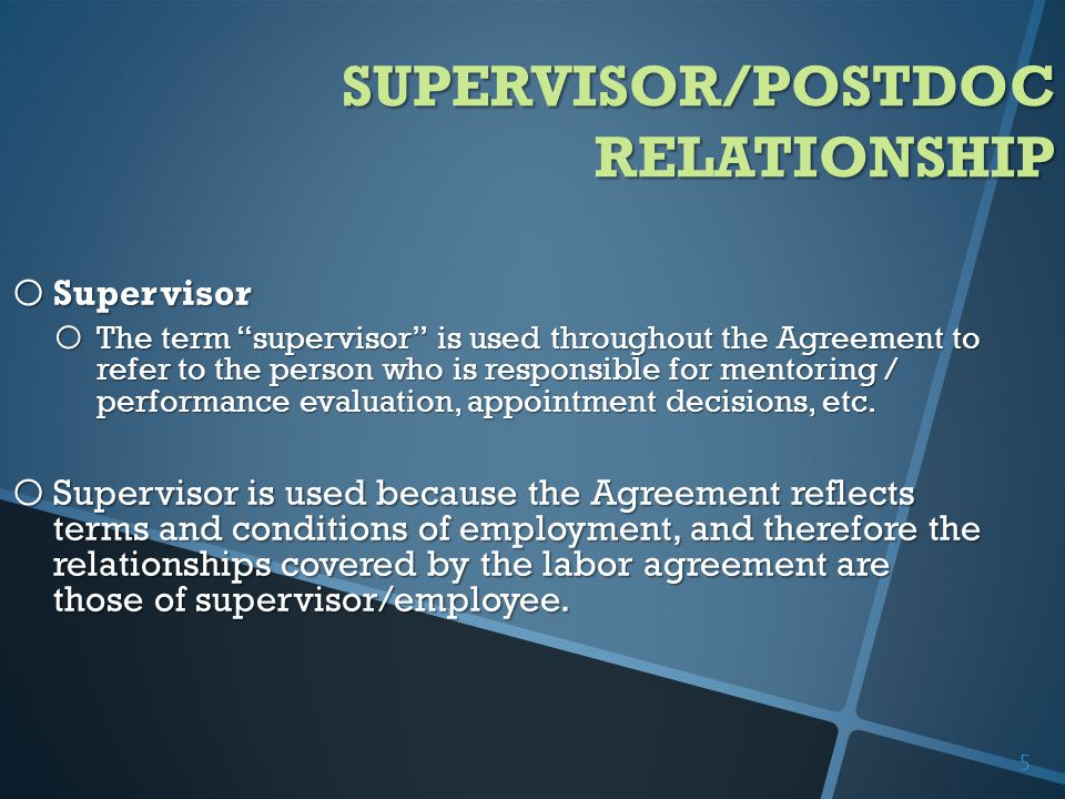 SUPERVISOR/POSTDOC RELATIONSHIP o Supervisor o The term supervisor is used throughout the Agreement to refer to the person who is responsible for mentoring / performance evaluation, appointment decisions, etc.