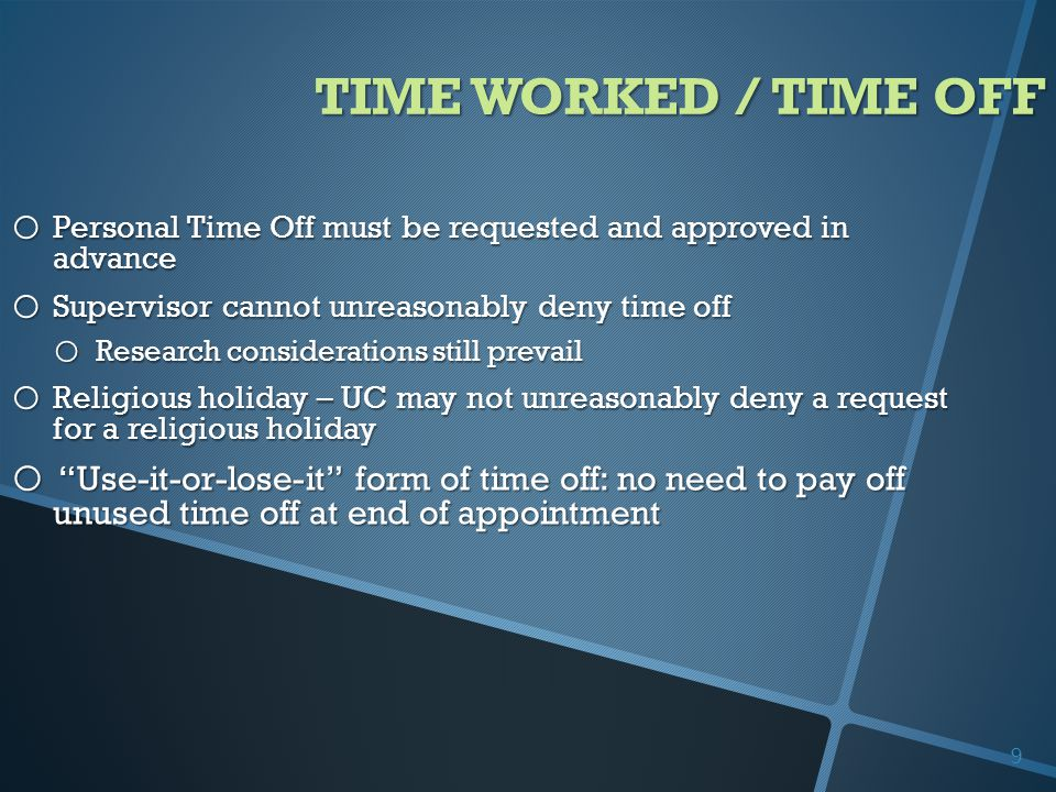 TIME WORKED / TIME OFF o Personal Time Off must be requested and approved in advance o Supervisor cannot unreasonably deny time off o Research considerations still prevail o Religious holiday – UC may not unreasonably deny a request for a religious holiday o Use-it-or-lose-it form of time off: no need to pay off unused time off at end of appointment 9