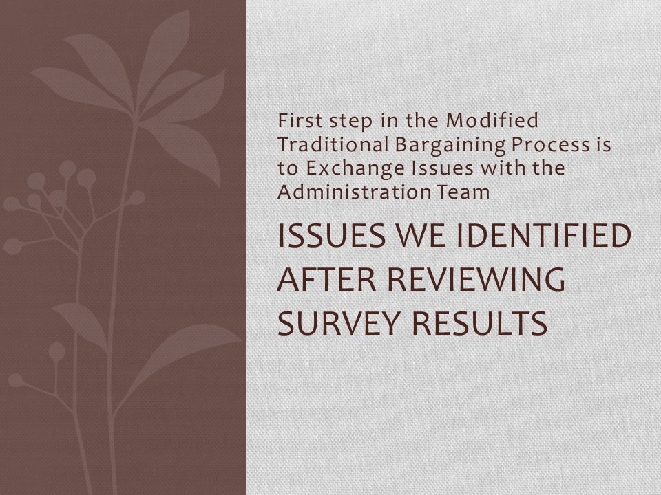 First step in the Modified Traditional Bargaining Process is to Exchange Issues with the Administration Team ISSUES WE IDENTIFIED AFTER REVIEWING SURV