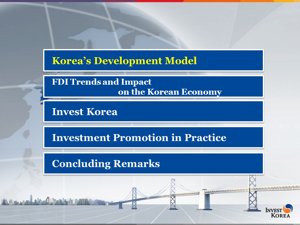 2 Korea's Development Model FDI Trends and Impact on the Korean Economy FDI Trends and Impact on the Korean Economy Invest Korea Investment Promotion in Practice Concluding Remarks