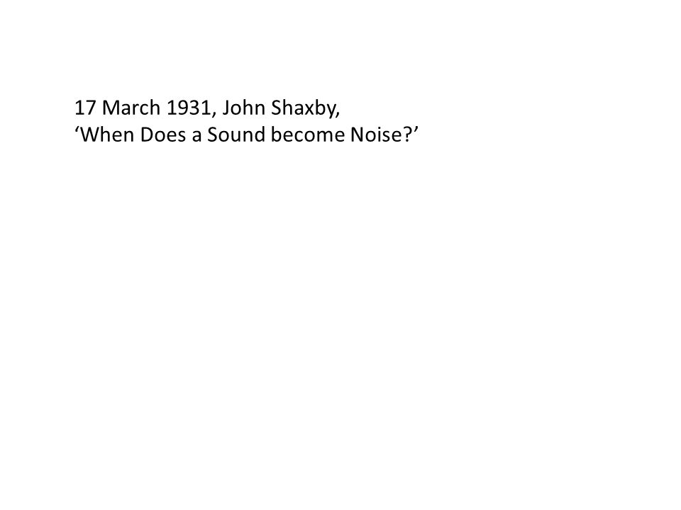 17 March 1931, John Shaxby, 'When Does a Sound become Noise '