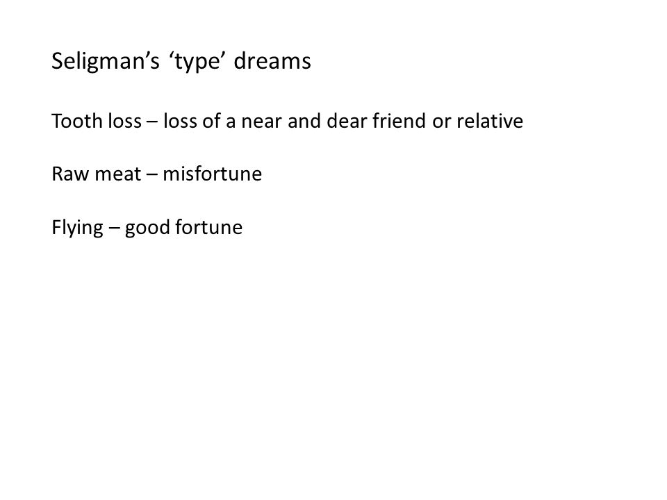 Seligman's 'type' dreams Tooth loss – loss of a near and dear friend or relative Raw meat – misfortune Flying – good fortune