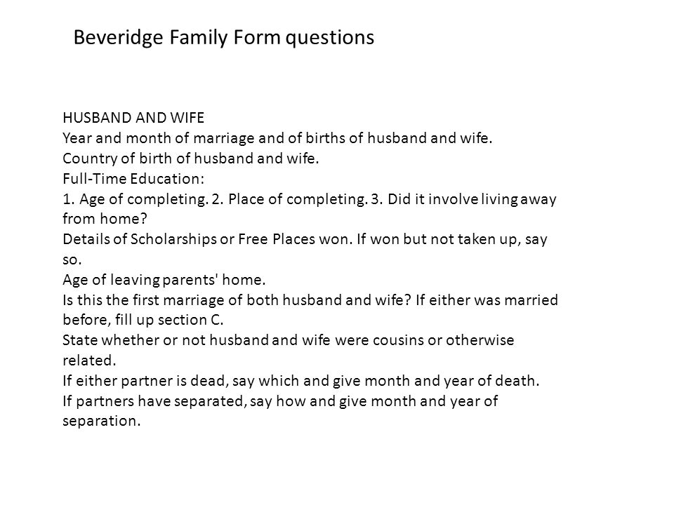 Beveridge Family Form questions HUSBAND AND WIFE Year and month of marriage and of births of husband and wife.