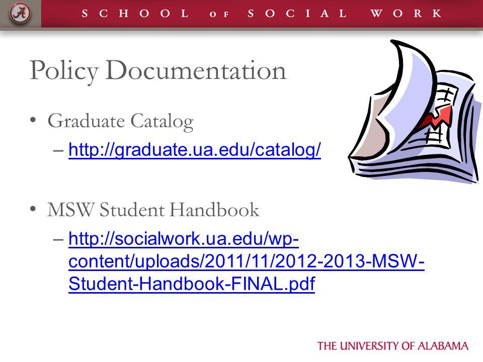 Policy Documentation Graduate Catalog –http://graduate.ua.edu/catalog/http://graduate.ua.edu/catalog/ MSW Student Handbook –http://socialwork.ua.edu/wp- content/uploads/2011/11/2012-2013-MSW- Student-Handbook-FINAL.pdfhttp://socialwork.ua.edu/wp- content/uploads/2011/11/2012-2013-MSW- Student-Handbook-FINAL.pdf