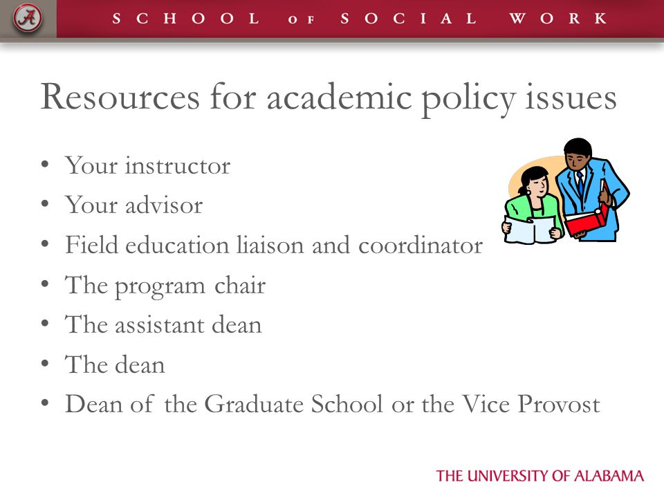 Resources for academic policy issues Your instructor Your advisor Field education liaison and coordinator The program chair The assistant dean The dean Dean of the Graduate School or the Vice Provost