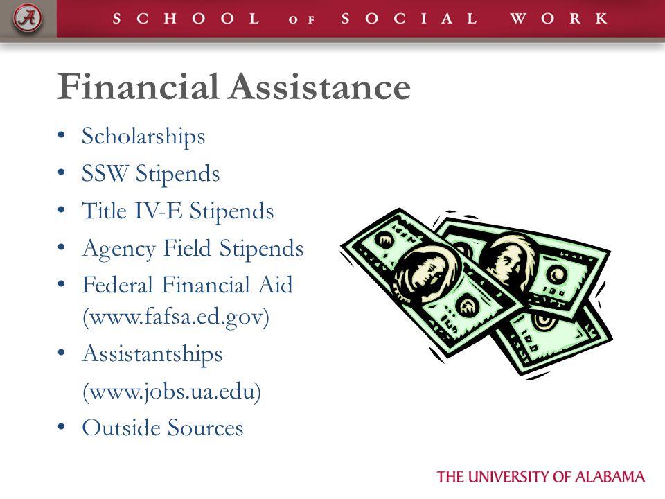 Financial Assistance Scholarships SSW Stipends Title IV-E Stipends Agency Field Stipends Federal Financial Aid (www.fafsa.ed.gov) Assistantships (www.jobs.ua.edu) Outside Sources