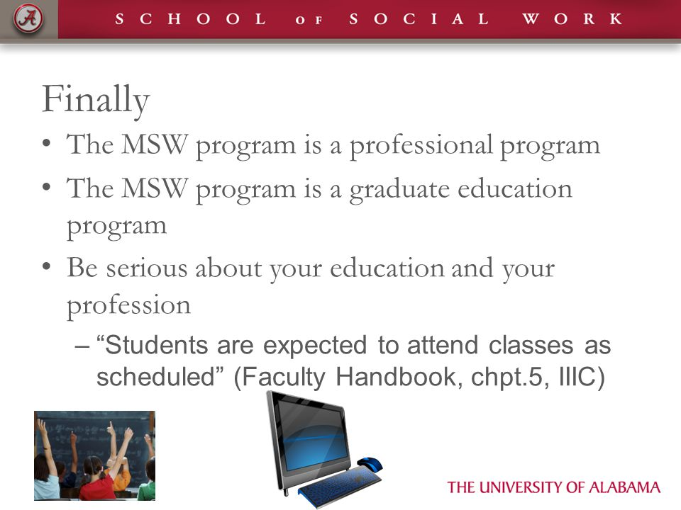 Finally The MSW program is a professional program The MSW program is a graduate education program Be serious about your education and your profession