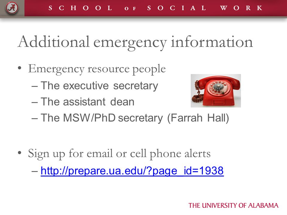 Additional emergency information Emergency resource people –The executive secretary –The assistant dean –The MSW/PhD secretary (Farrah Hall) Sign up for email or cell phone alerts –http://prepare.ua.edu/?page_id=1938http://prepare.ua.edu/?page_id=1938