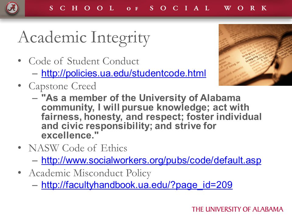Academic Integrity Code of Student Conduct –http://policies.ua.edu/studentcode.htmlhttp://policies.ua.edu/studentcode.html Capstone Creed – As a member of the University of Alabama community, I will pursue knowledge; act with fairness, honesty, and respect; foster individual and civic responsibility; and strive for excellence. NASW Code of Ethics –http://www.socialworkers.org/pubs/code/default.asphttp://www.socialworkers.org/pubs/code/default.asp Academic Misconduct Policy –http://facultyhandbook.ua.edu/ page_id=209http://facultyhandbook.ua.edu/ page_id=209