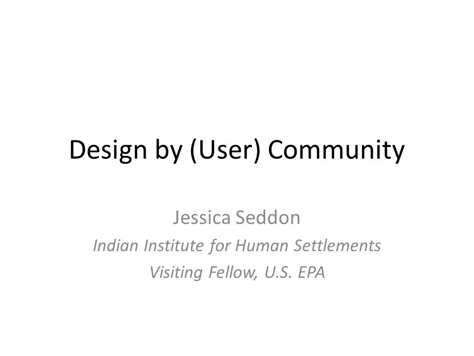 Design by (User) Community Jessica Seddon Indian Institute for Human Settlements Visiting Fellow, U.S.