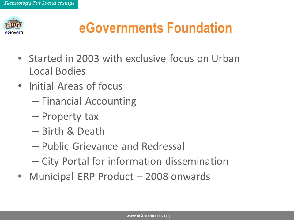 www.eGovernments.org Technology For Social change eGovernments Foundation Started in 2003 with exclusive focus on Urban Local Bodies Initial Areas of