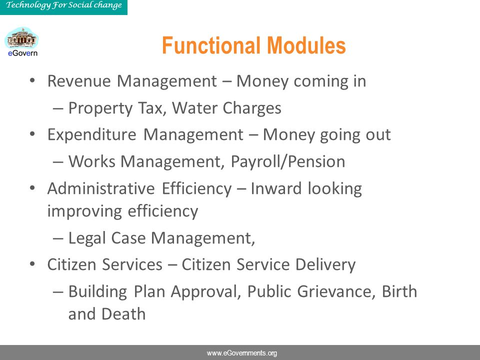 www.eGovernments.org Technology For Social change Functional Modules Revenue Management – Money coming in – Property Tax, Water Charges Expenditure Ma