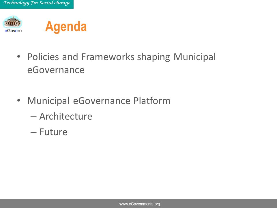 www.eGovernments.org Technology For Social change Agenda Policies and Frameworks shaping Municipal eGovernance Municipal eGovernance Platform – Architecture – Future